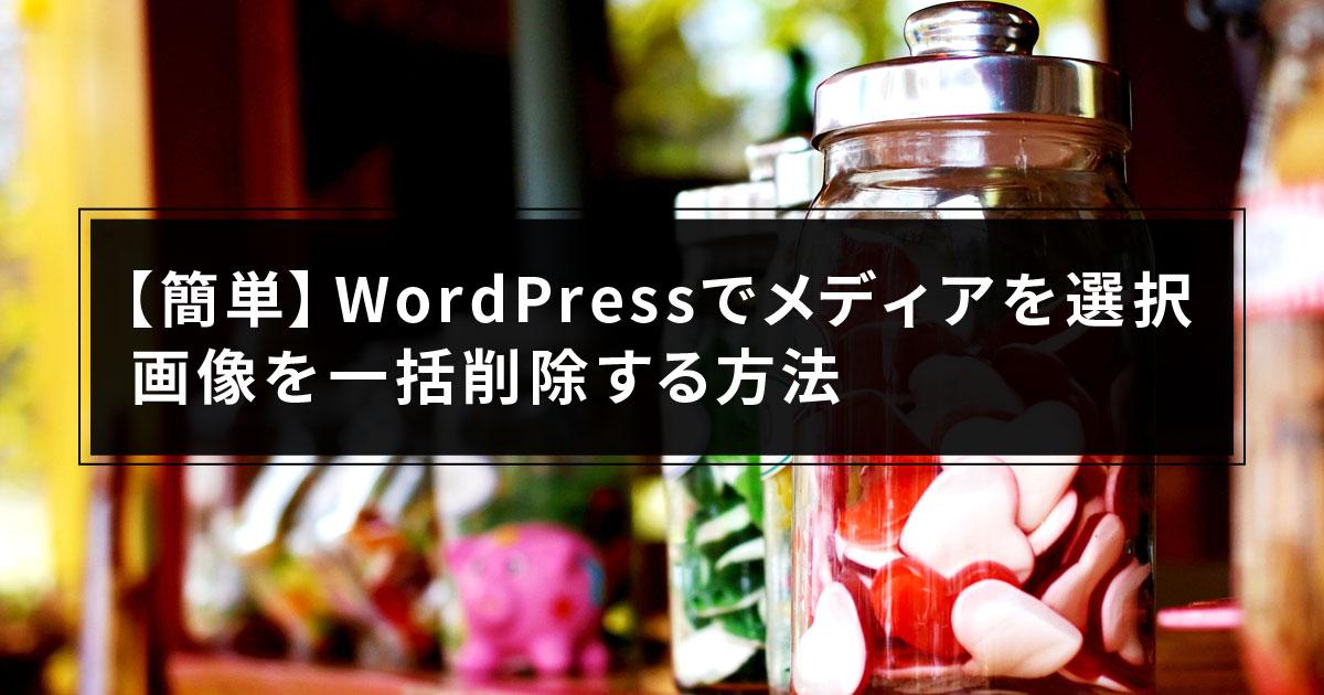 【簡単】WordPressでメディアを選択、画像を一括削除する方法